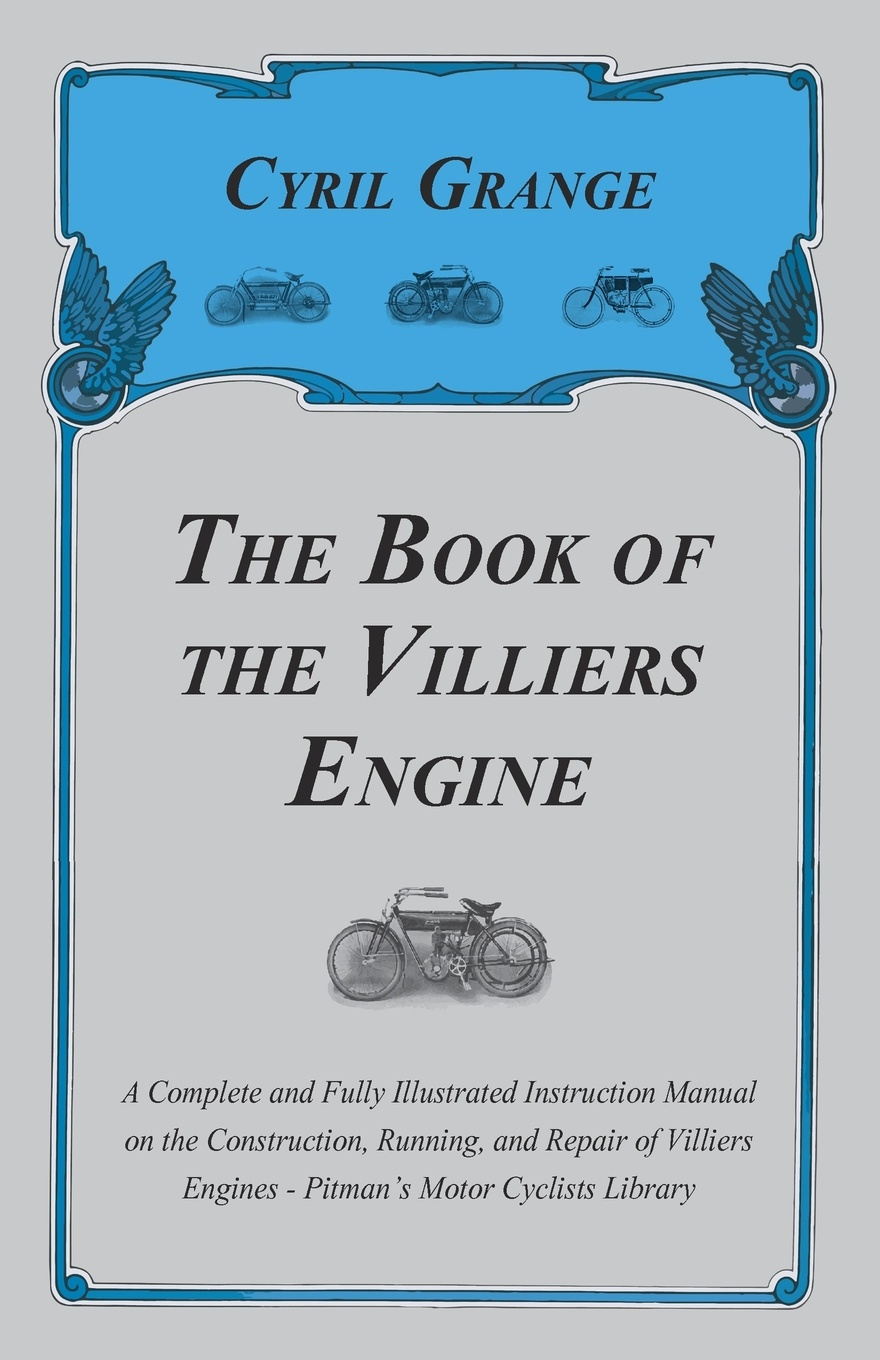 Cyril Grange The Book of the Villiers Engine - A Complete and Fully Illustrated Instruction Manual on the Construction, Running, and Repair of Villiers Engines - Pitman's Motor Cyclists Library georg g ungewitter n clifford ricker manual of gothic construction