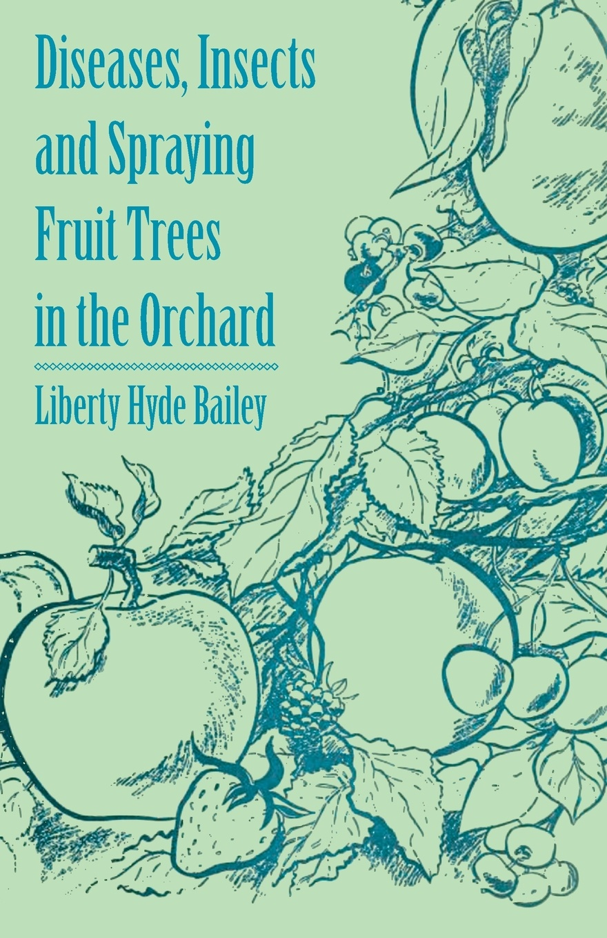Liberty Hyde Jr. Bailey Diseases, Insects and Spraying Fruit Trees in the Orchard