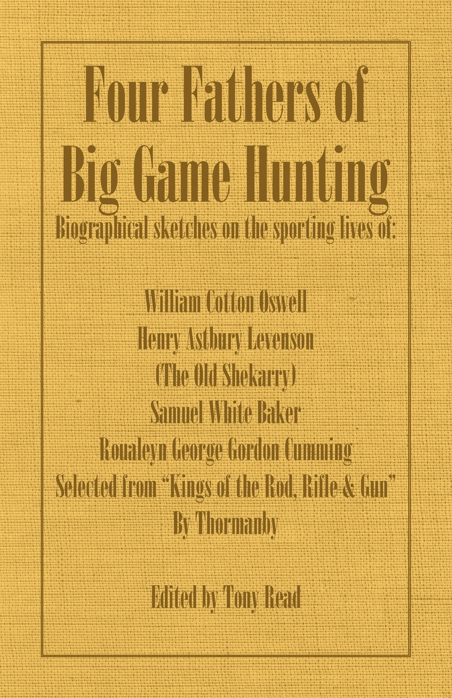Thormanby Four Fathers of Big Game Hunting - Biographical Sketches of the Sporting Lives of William Cotton Oswell, Henry Astbury Leveson, Samuel White Baker & R kat gordon the hunters