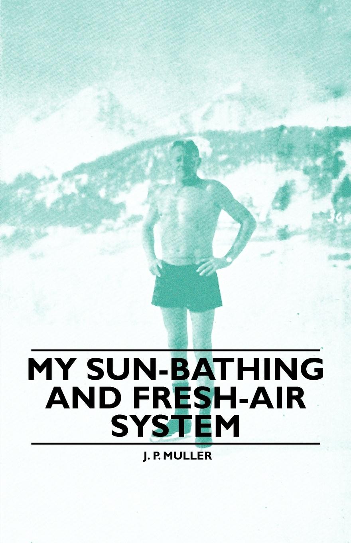 J. P. Muller My Sun-Bathing and Fresh-Air System