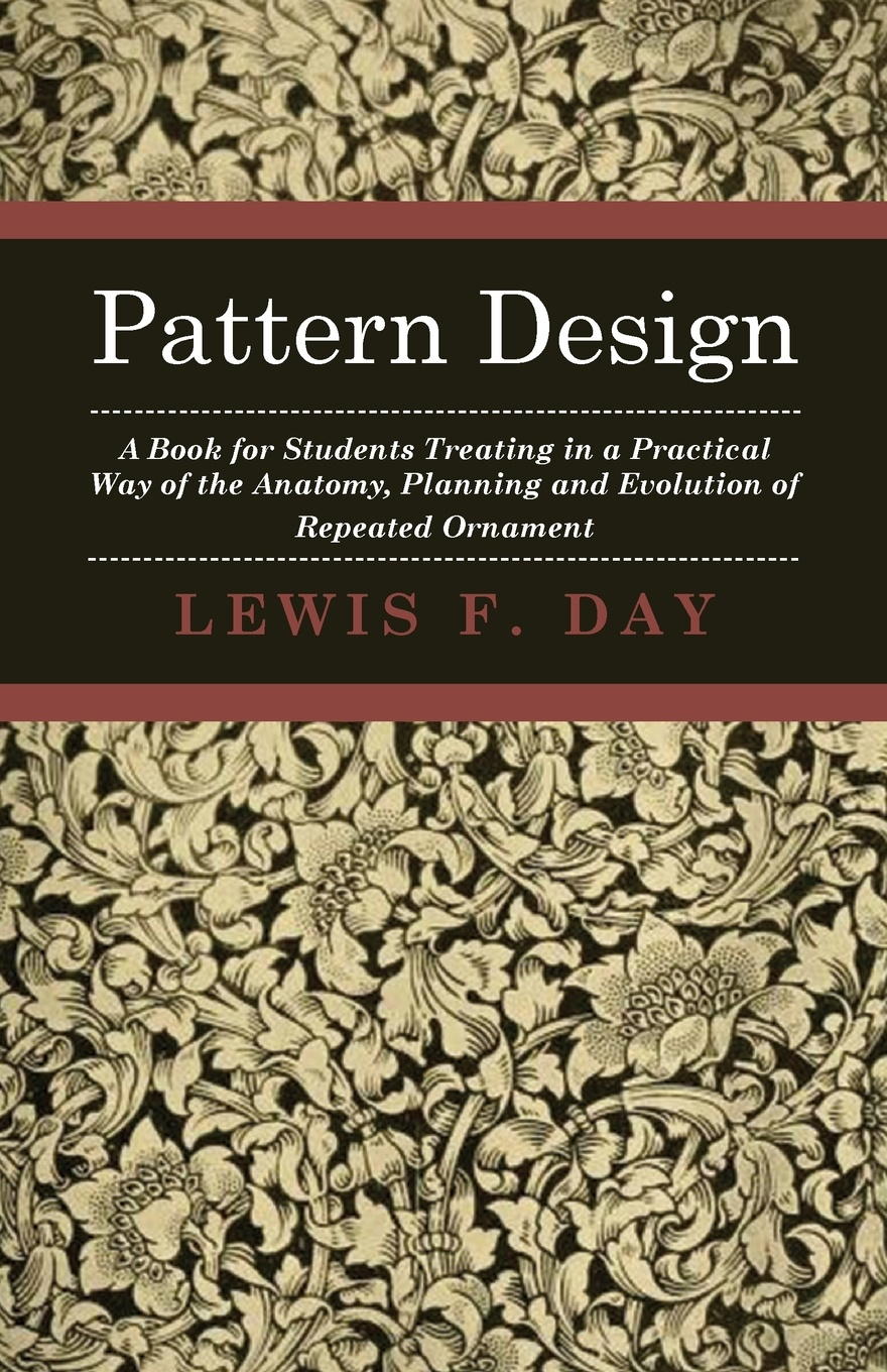 Lewis F. Day Pattern Design - A Book for Students Treating in a Practical Way of the Anatomy Planning & Evolution Repeated Ornament