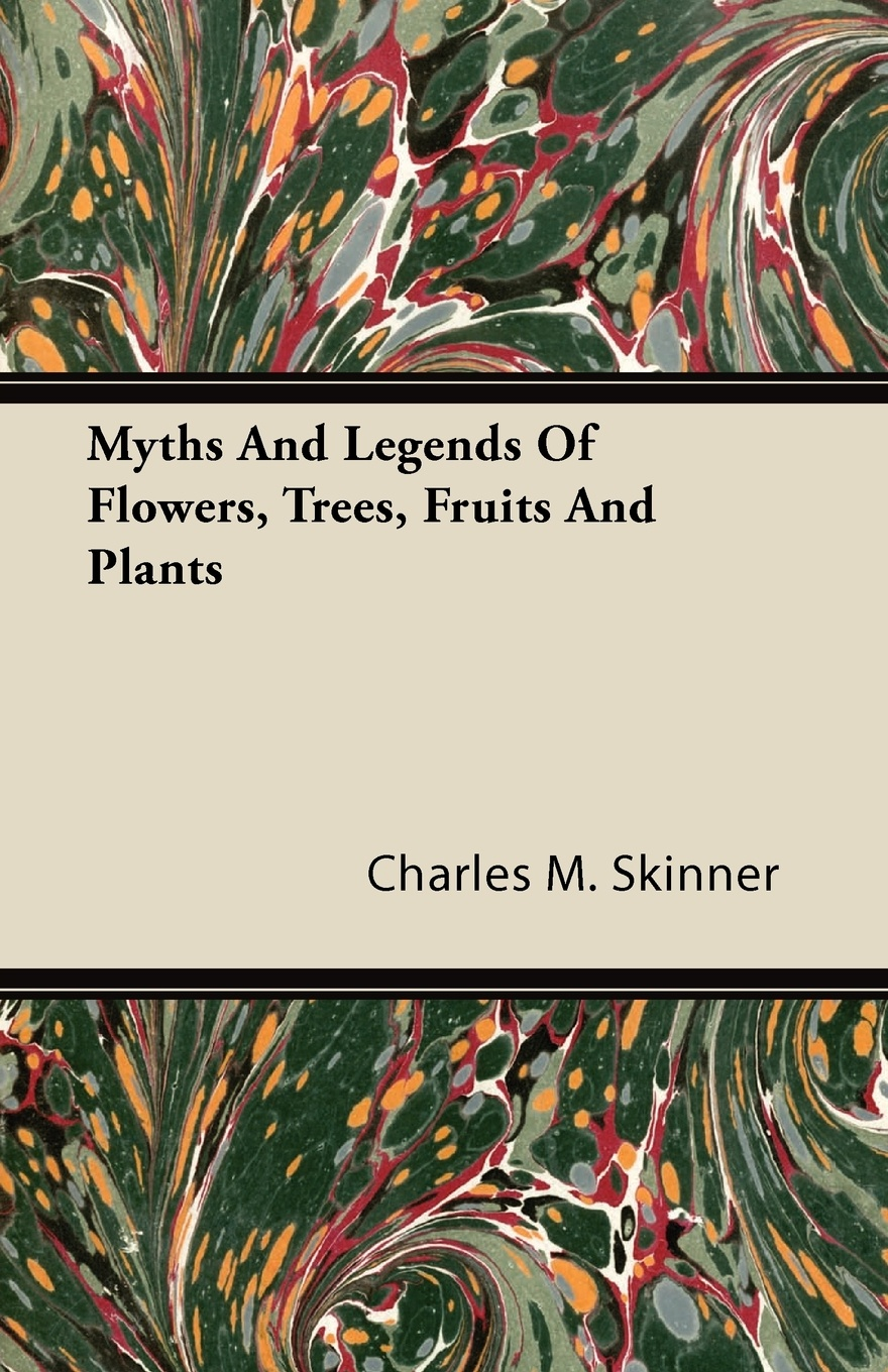 Charles M. Skinner Myths and Legends of Flowers, Trees, Fruits Plants