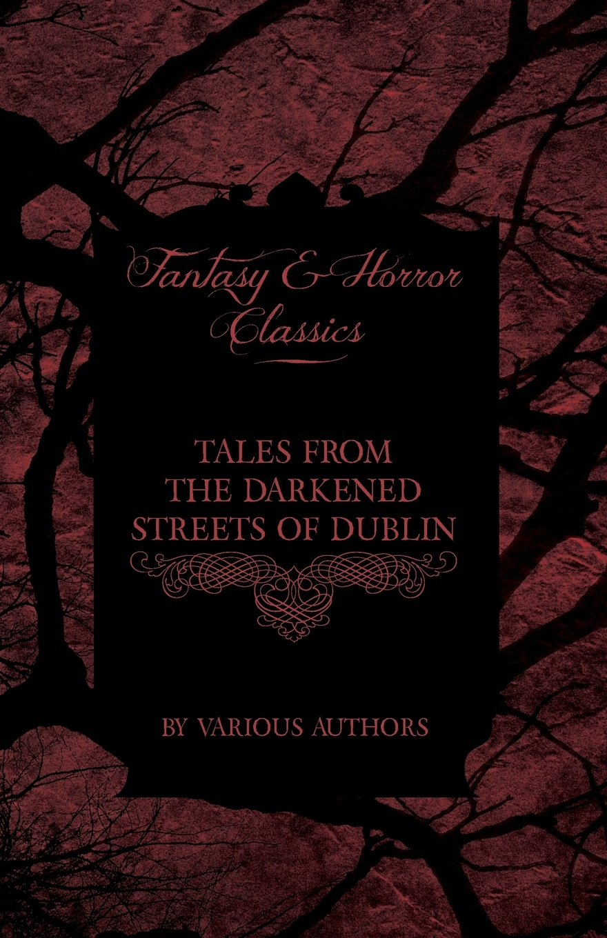 Various Tales from the Darkened Streets of Dublin - Ghost Stories and Tales of Witchcraft and Magic from Authors Like Bram Stoker and J. Sheridan Le Fanu (Fan коллектив авторов tales from the german comprising specimens from the most celebrated authors