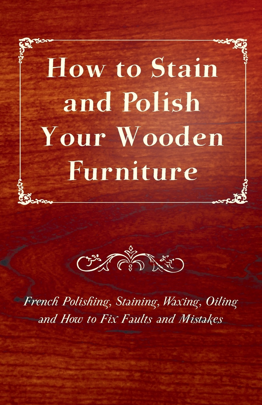 цены Anon How to Stain and Polish Your Wooden Furniture - French Polishing, Staining, Waxing, Oiling and How to Fix Faults and Mistakes