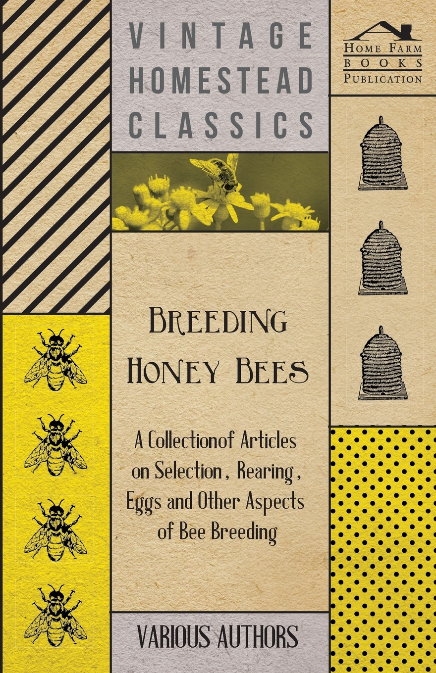 Various Breeding Honey Bees - A Collection of Articles on Selection, Rearing, Eggs and Other Aspects of Bee Breeding a manual of bee keeping