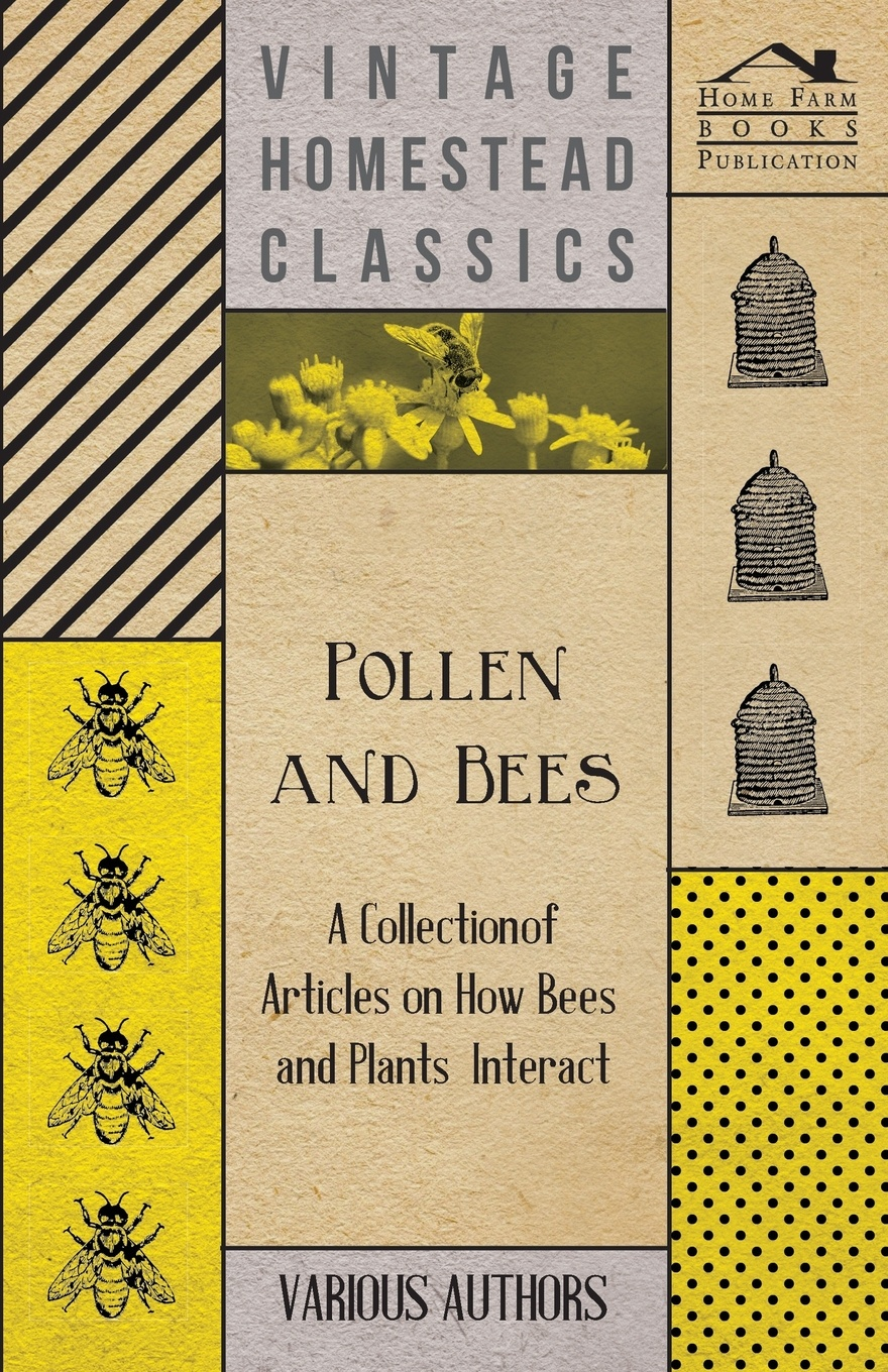 Various Pollen and Bees - A Collection of Articles on How Bees and Plants Interact a manual of bee keeping