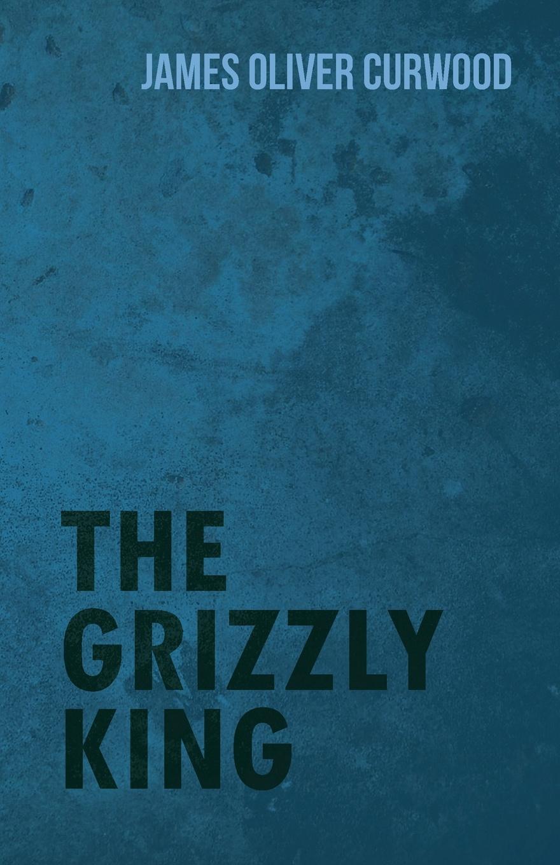 James Oliver Curwood The Grizzly King james oliver curwood kazan