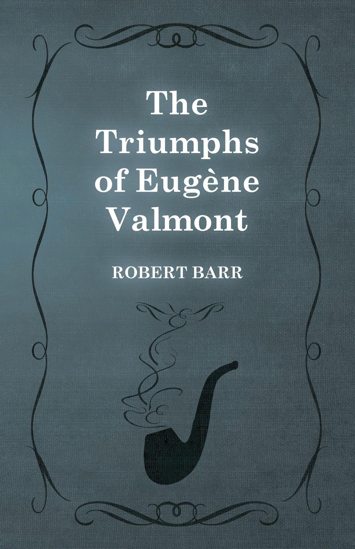 Robert Barr The Triumphs of Eugene Valmont