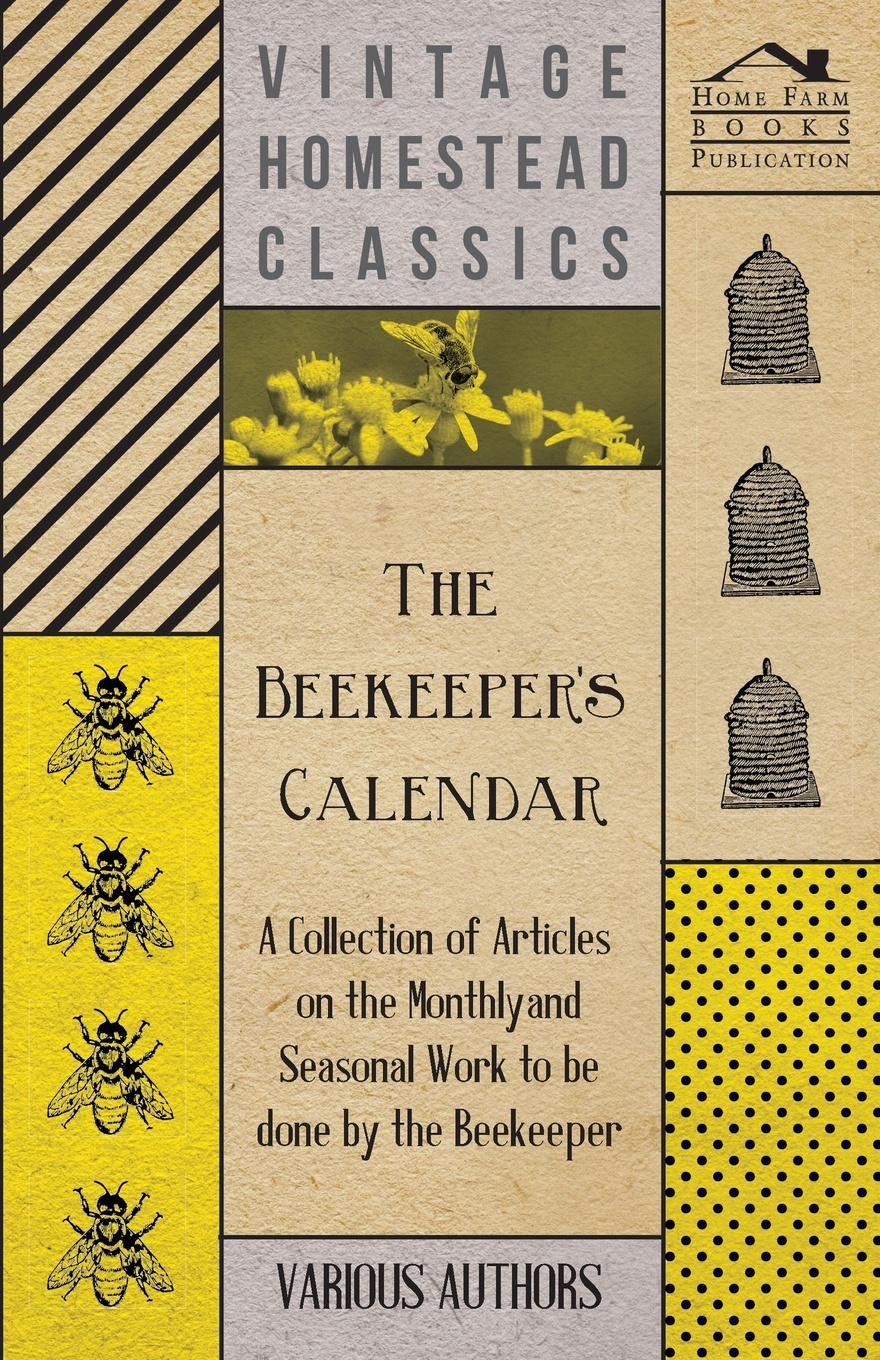 Various The Beekeeper's Calendar - A Collection of Articles on the Monthly and Seasonal Work to Be Done by the Beekeeper a manual of bee keeping