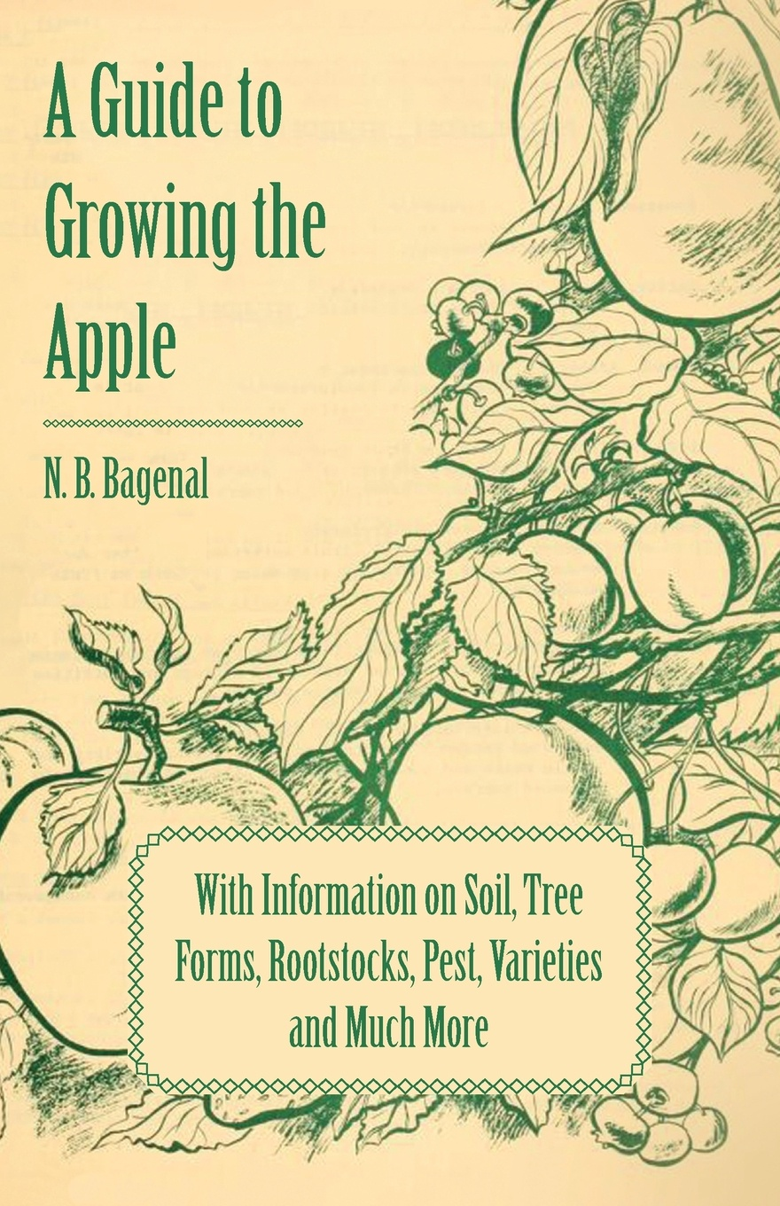 N. B. Bagenal A Guide to Growing the Apple with Information on Soil, Tree Forms, Rootstocks, Pest, Varieties and Much More