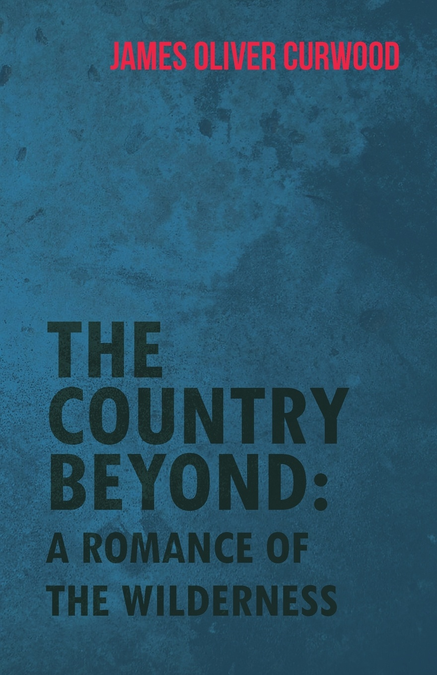 James Oliver Curwood The Country Beyond. A Romance of the Wilderness james oliver curwood kazan