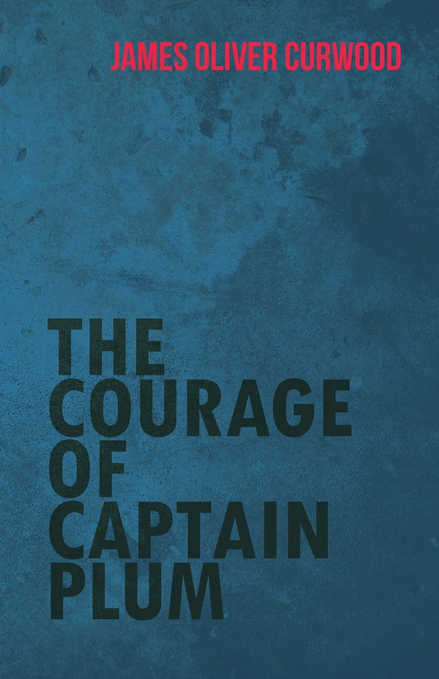 James Oliver Curwood The Courage of Captain Plum james oliver curwood kazan
