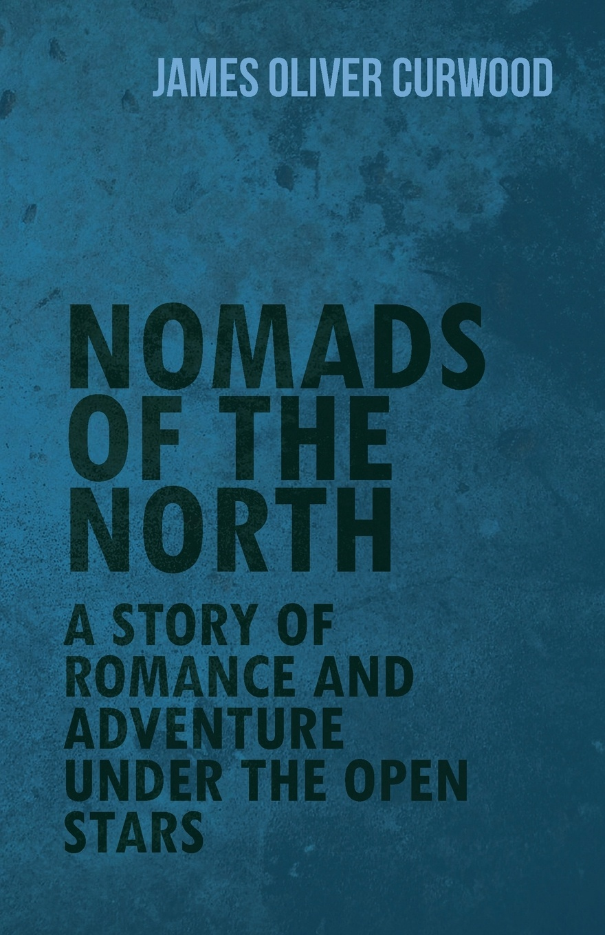 James Oliver Curwood Nomads of the North. A Story of Romance and Adventure Under the Open Stars james oliver curwood kazan