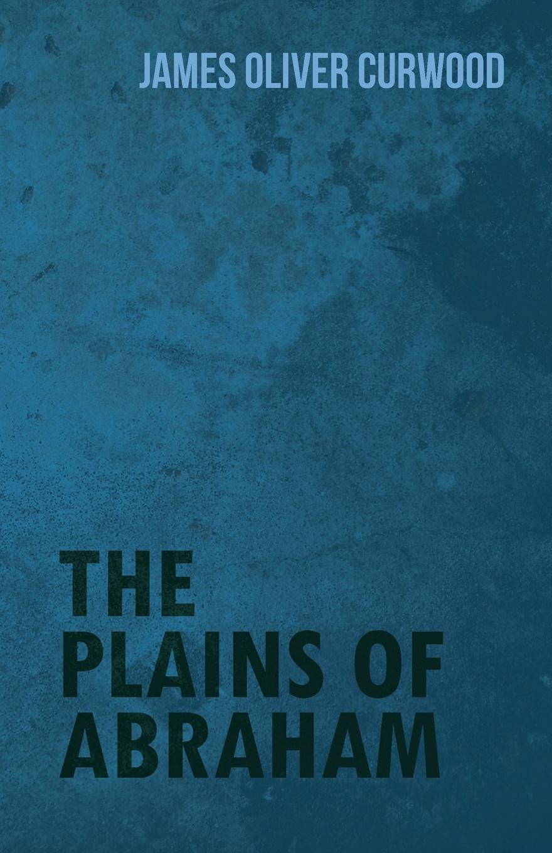 James Oliver Curwood The Plains of Abraham james oliver curwood kazan