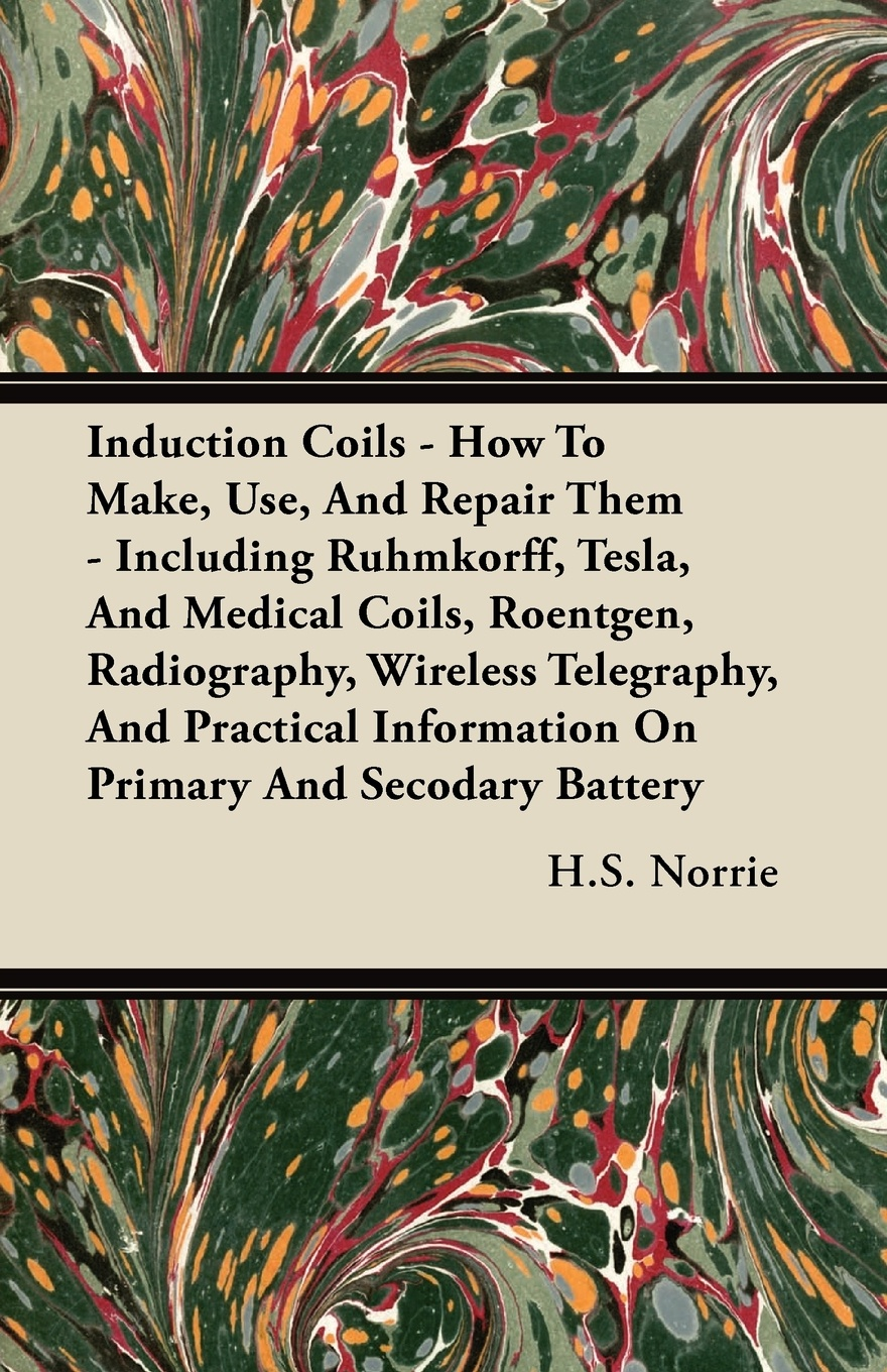 H. S. Norrie Induction Coils - How to Make, Use, and Repair Them Including Ruhmkorff, Tesla, Medical Coils, Roentgen, Radiography, Wireless Telegraphy, P