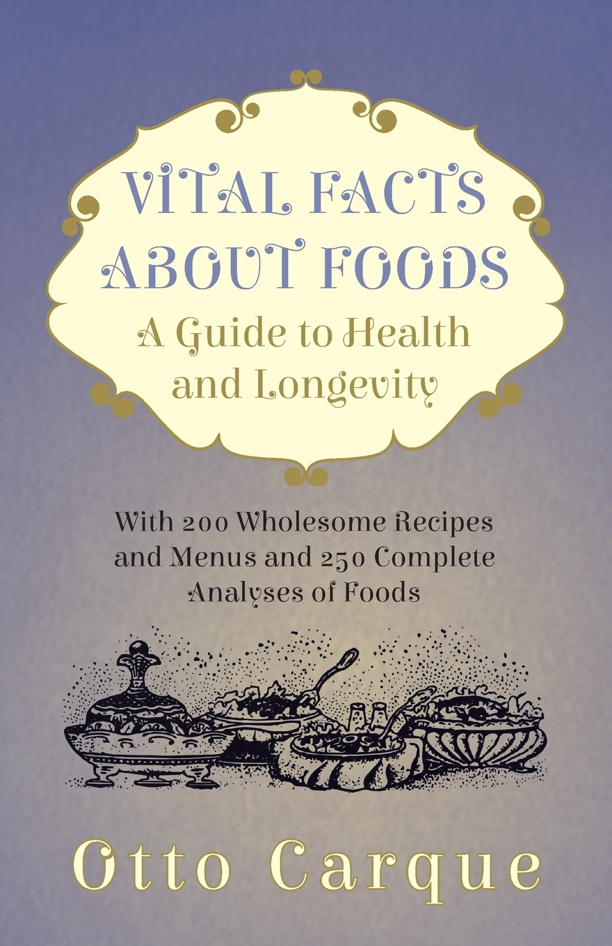 Otto Carque Vital Facts About Foods - A Guide To Health And Longevity With 200 Wholesome Recipes Menus 250 Complete Analyses Of