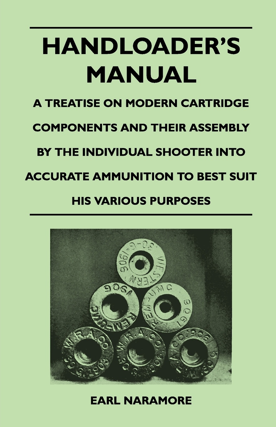 Earl Naramore Handloaders Manual - A Treatise on Modern Cartridge Components and Their Assembly by the Individual Shooter Into Accurate Ammunition to Best Suit His