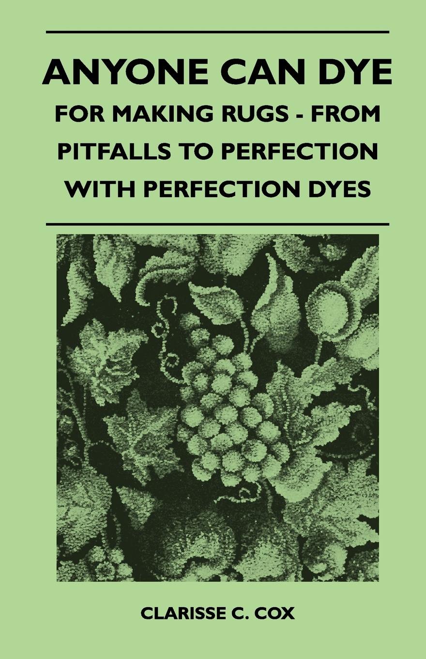 Clarisse C. Cox Anyone Can Dye - For Making Rugs - From Pitfalls to Perfection with Perfection Dyes цена 2017