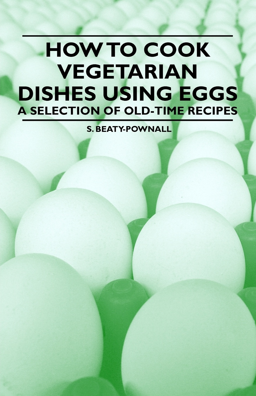 S. Beaty-Pownall How to Cook Vegetarian Dishes using Eggs - A Selection of Old-Time Recipes delia s how to cook book three