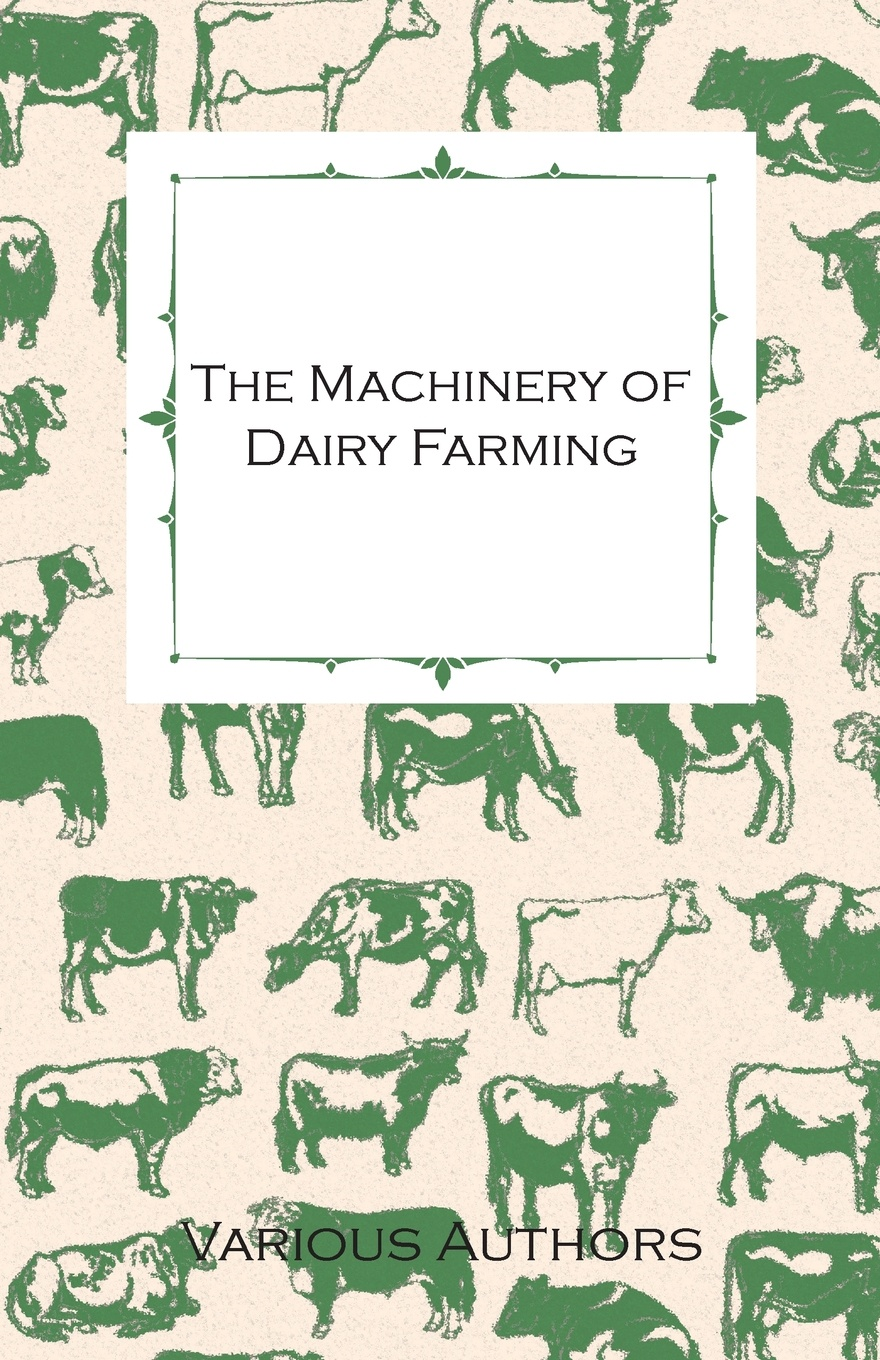 Various The Machinery of Dairy Farming - With Information on Milking, Separating, Sterilizing and Other Mechanical Aspects of Dairy Production c a eggert elements of agriculture a treatise on professional farming