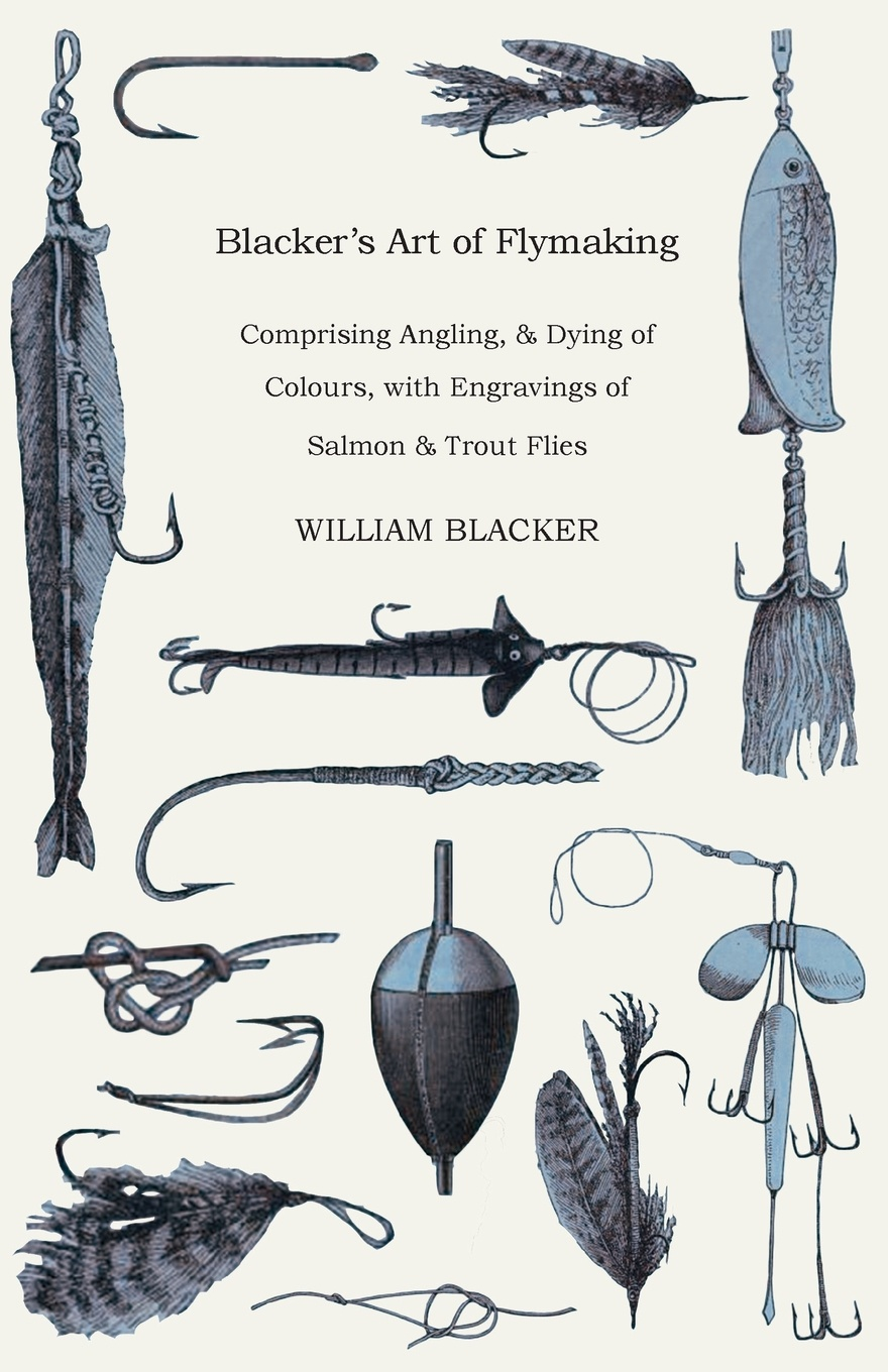 Фото - William Blacker Blacker's Art of Flymaking - Comprising Angling, & Dying of Colours, with Engravings of Salmon & Trout Flies набор нахлыстовый guideline kispiox trout fly fishing kit