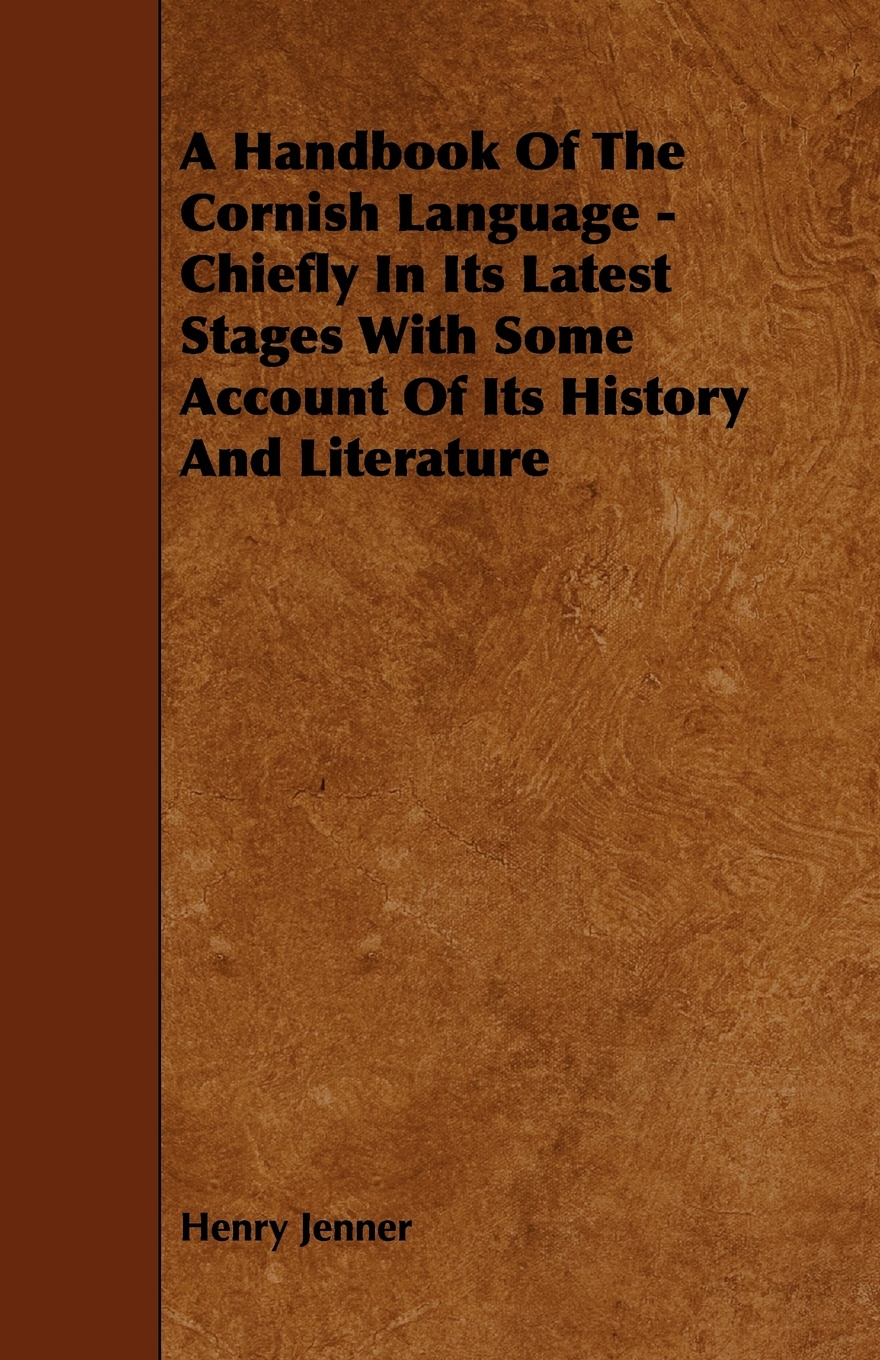 Henry Jenner A Handbook of the Cornish Language - Chiefly in Its Latest Stages with Some Account History and Literature