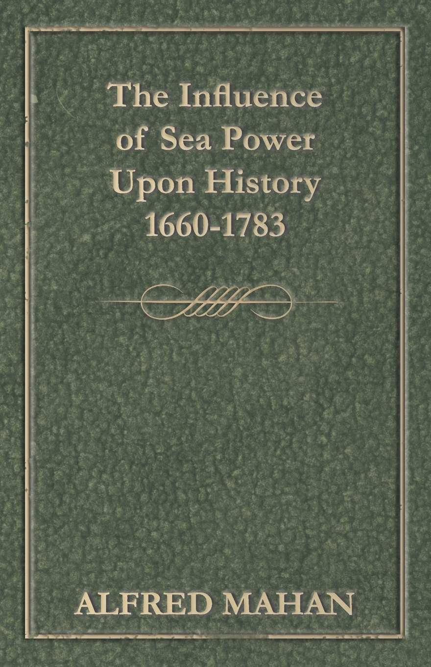 Alfred Thayer Mahan The Influence of Sea Power Upon History, 1660-1783 alfred thayer mahan from sail to steam recollections of naval life