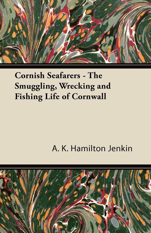 A. K. Hamilton Jenkin Cornish Seafarers - The Smuggling, Wrecking and Fishing Life of Cornwall