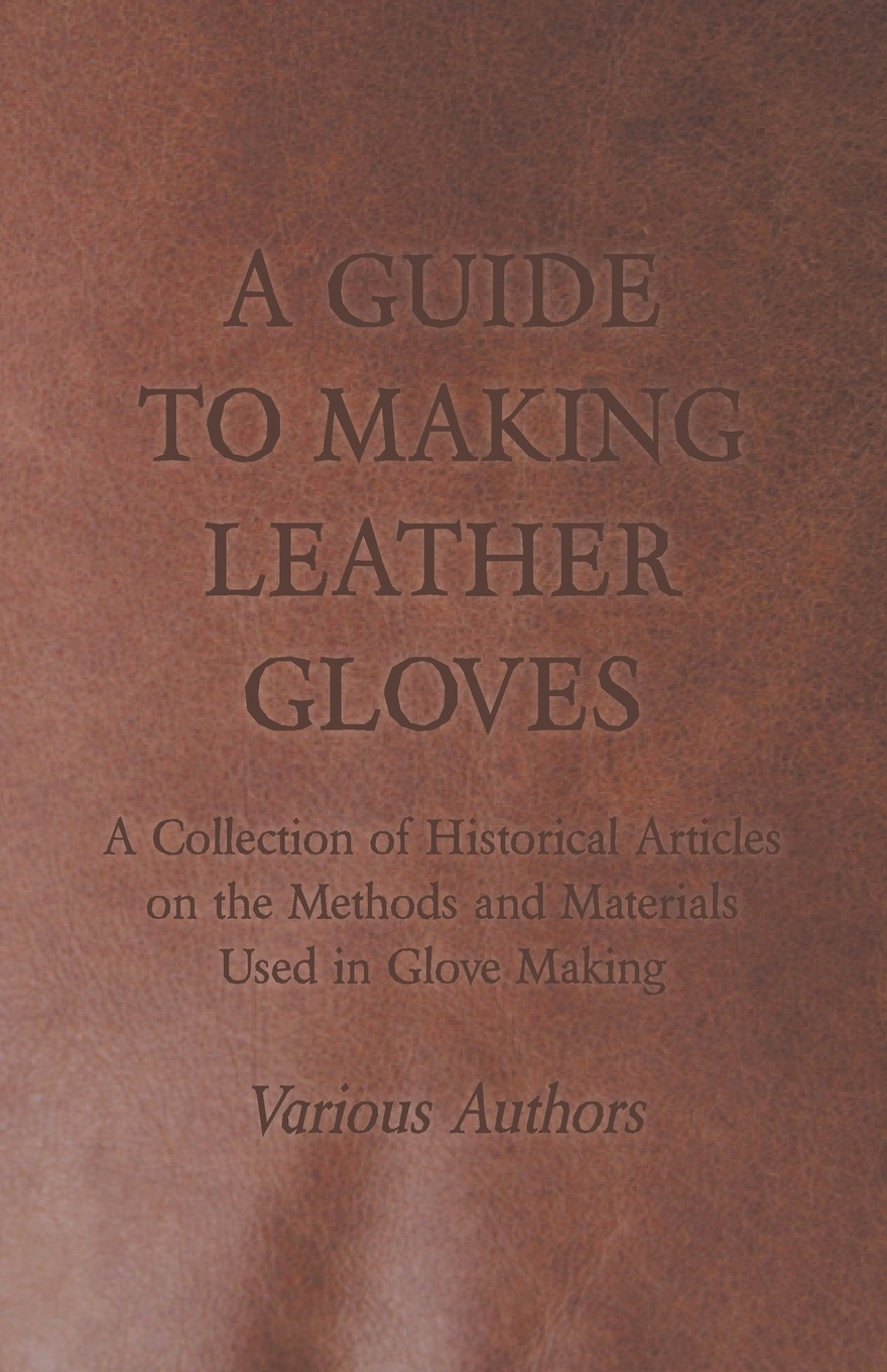 Various A Guide to Making Leather Gloves - A Collection of Historical Articles on the Methods and Materials Used in Glove Making f j christopher leatherwork