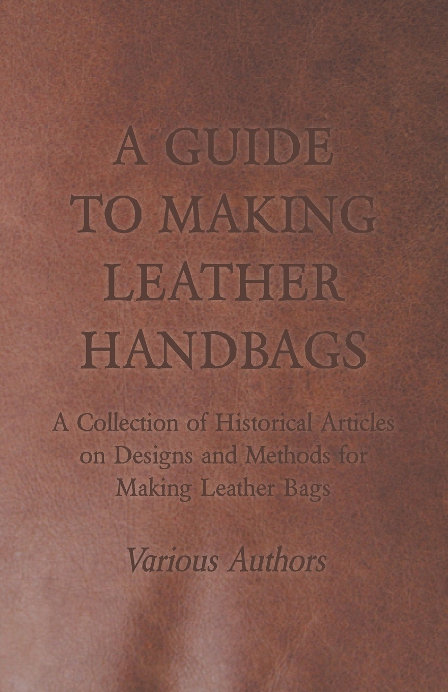 Various A Guide to Making Leather Handbags - A Collection of Historical Articles on Designs and Methods for Making Leather Bags f j christopher leatherwork