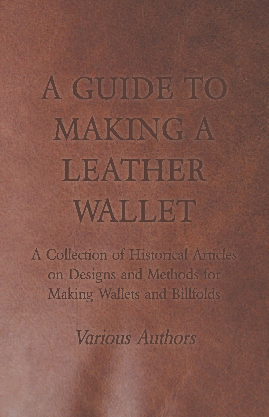 Фото - Various A Guide to Making a Leather Wallet - A Collection of Historical Articles on Designs and Methods for Making Wallets and Billfolds cross ox men s genuine leather wallet case and coin purse wl106