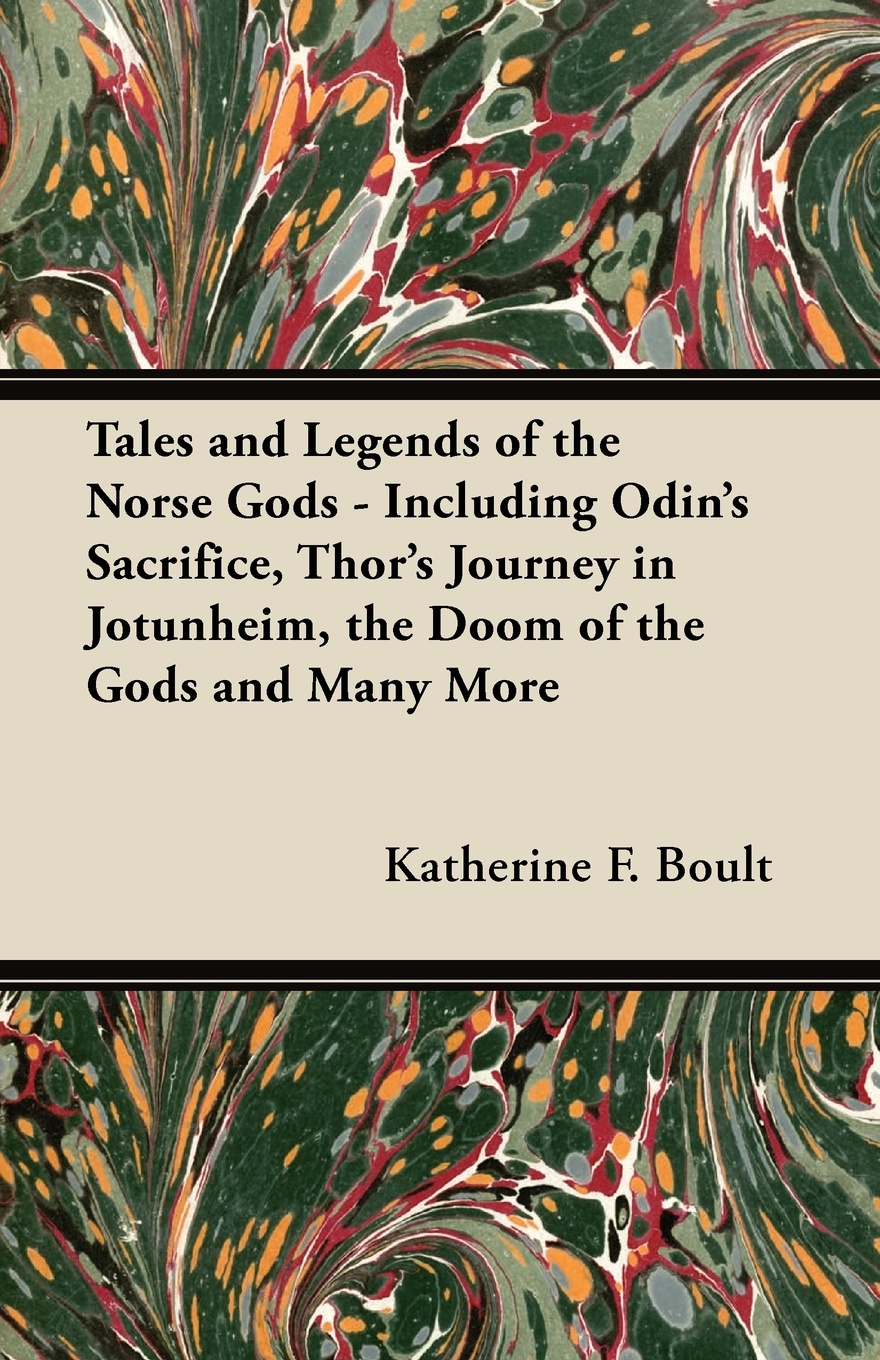 Katherine F. Boult Tales and Legends of the Norse Gods - Including Odin's Sacrifice, Thor's Journey in Jotunheim, the Doom of the Gods and Many More rogue planet press hammer of the gods