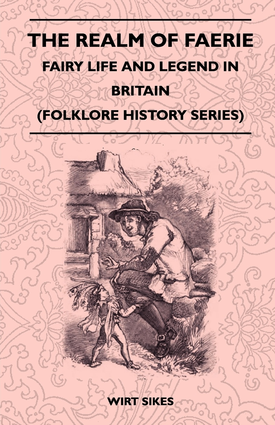 Wirt Sikes The Realm Of Faerie - Fairy Life And Legend In Britain (Folklore History Series) fitz gerald shafto justin adair the zankiwank and the bletherwitch an original fantastic fairy extravaganza