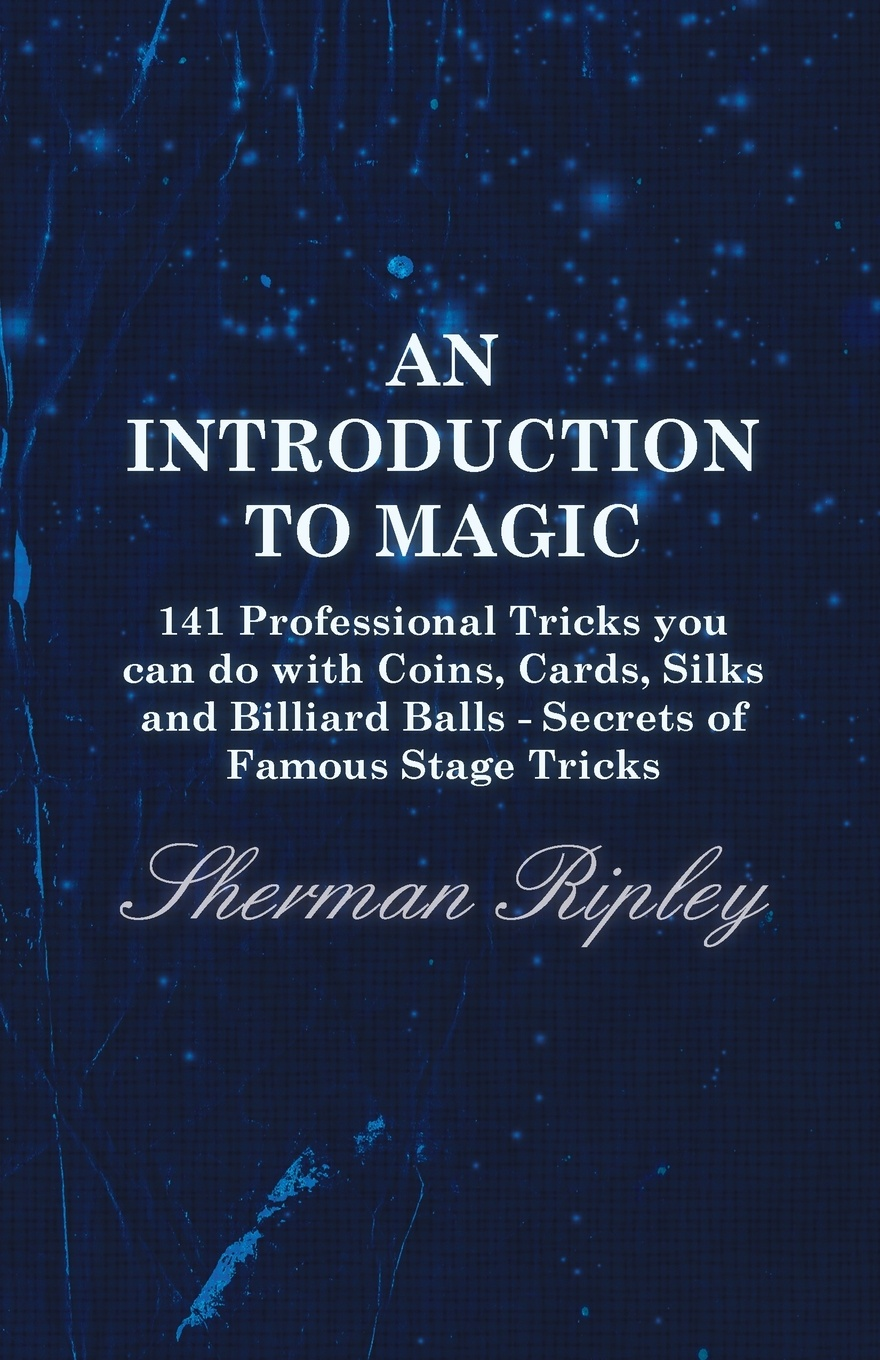 Фото - Sherman Ripley An Introduction to Magic - 141 Professional Tricks You Can Do with Coins, Cards, Silks and Billiard Balls - Secrets of Famous Stage Tricks magic props red sponge balls 5 pcs