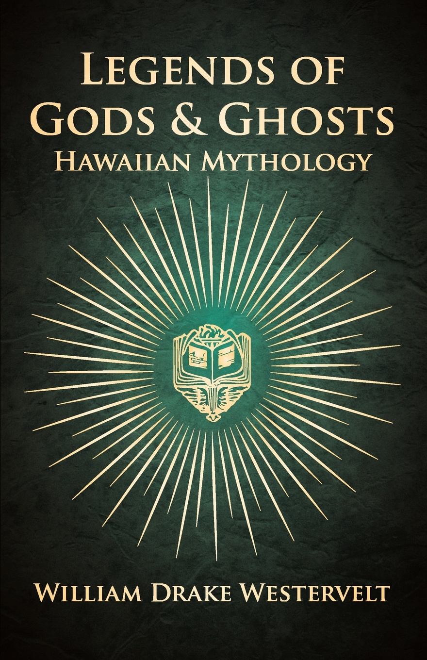 William Drake Westervelt Legends of Gods and Ghosts - (Hawaiian Mythology) - Collected and Translated from the Hawaiian d r pollock koa kai the story of zachary bower and the conquest of the hawaiian islands