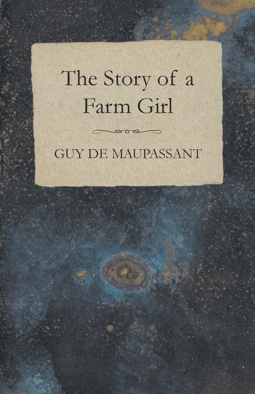 Guy de Maupassant The Story of a Farm Girl guy de maupassant mademoiselle fifi and others by guy de maupassant fiction classics short stories