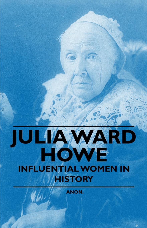 Anon Julia Ward Howe - Influential Women in History julia ward howe 1819 1910 volume 1