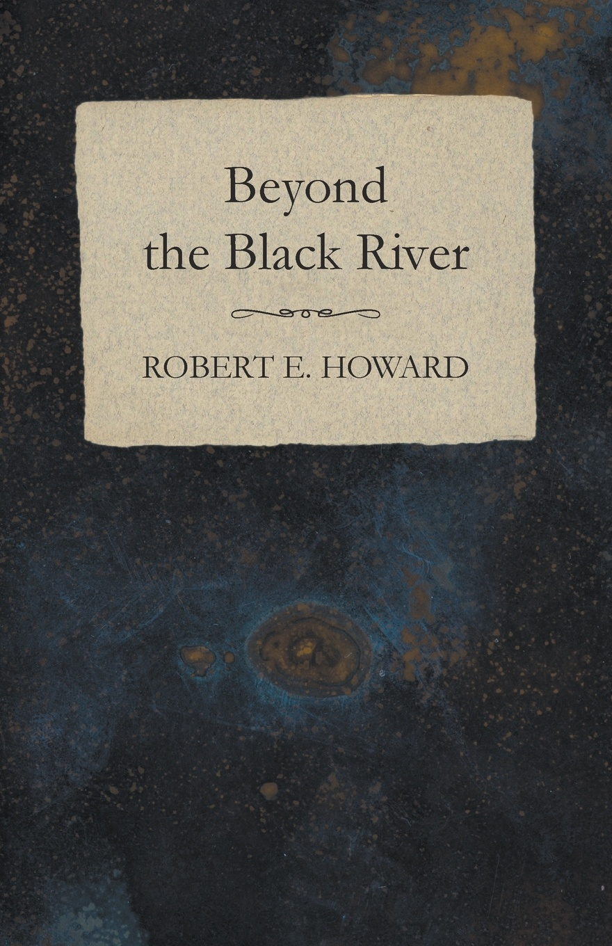 Robert E. Howard Beyond the Black River howard robert ervin the hyborian age