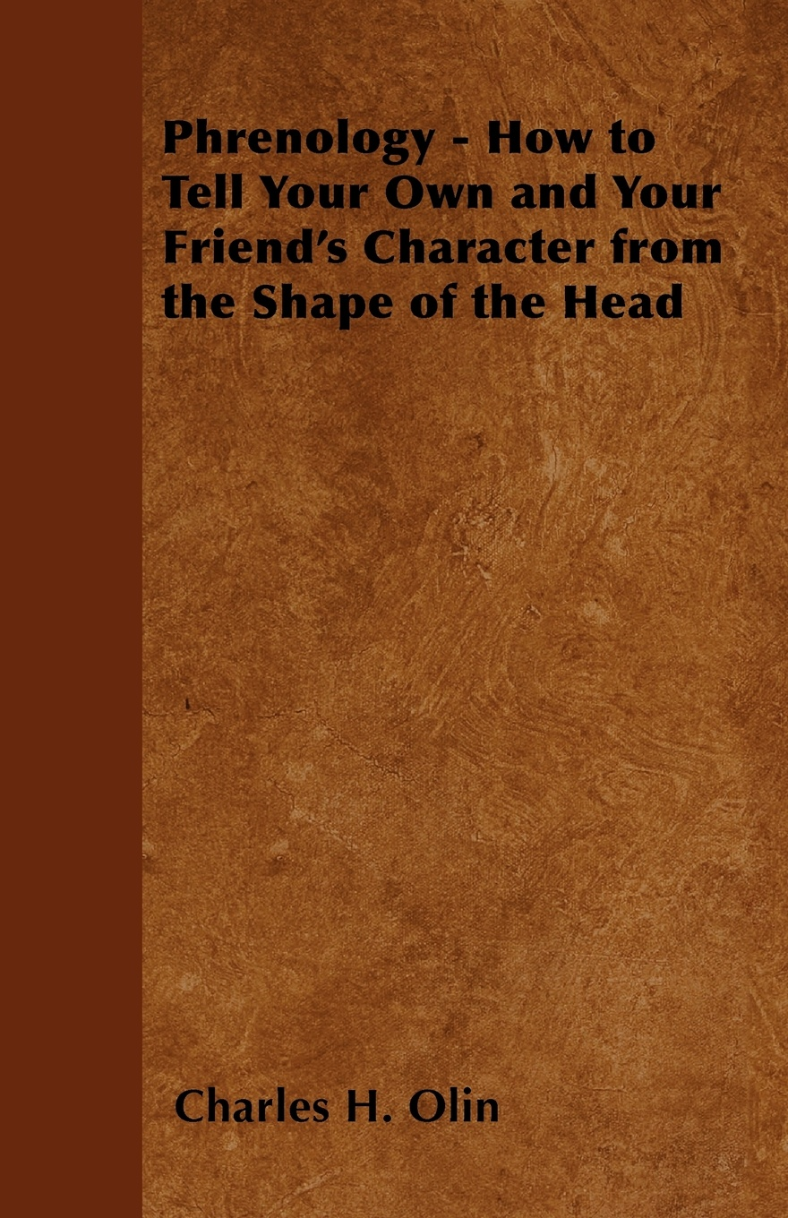 цена Charles H. Olin Phrenology - How to Tell Your Own and Your Friend's Character from the Shape of the Head онлайн в 2017 году
