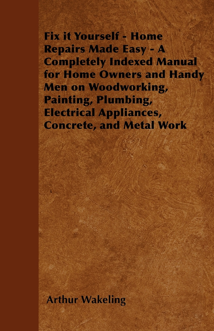 Arthur Wakeling Fix it Yourself - Home Repairs Made Easy - A Completely Indexed Manual for Home Owners and Handy Men on Woodworking, Painting, Plumbing, Electrical Appliances, Concrete, and Metal Work cheap outdoor manual blower easy to carry essential supplies appliances appliances