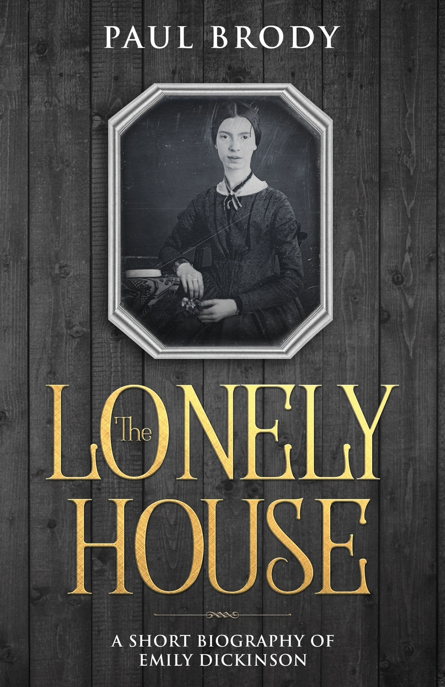 Paul Brody The Lonely House. A Short Biography of Emily Dickinson