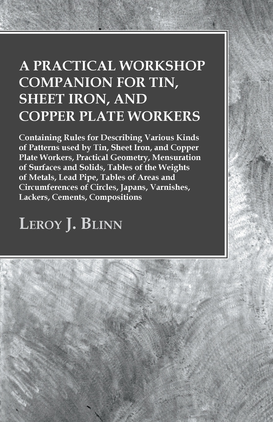 Leroy J. Blinn A Practical Workshop Companion for Tin, Sheet Iron, and Copper Plate Workers - Containing Rules Describing Various Kinds of Patterns used by Workers, Geometry, Mensuration Surfaces Solids, Tab...