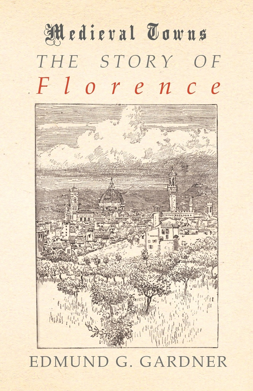 Фото - Edmund G. Gardner The Story of Florence (Medieval Towns Series) medici of florence
