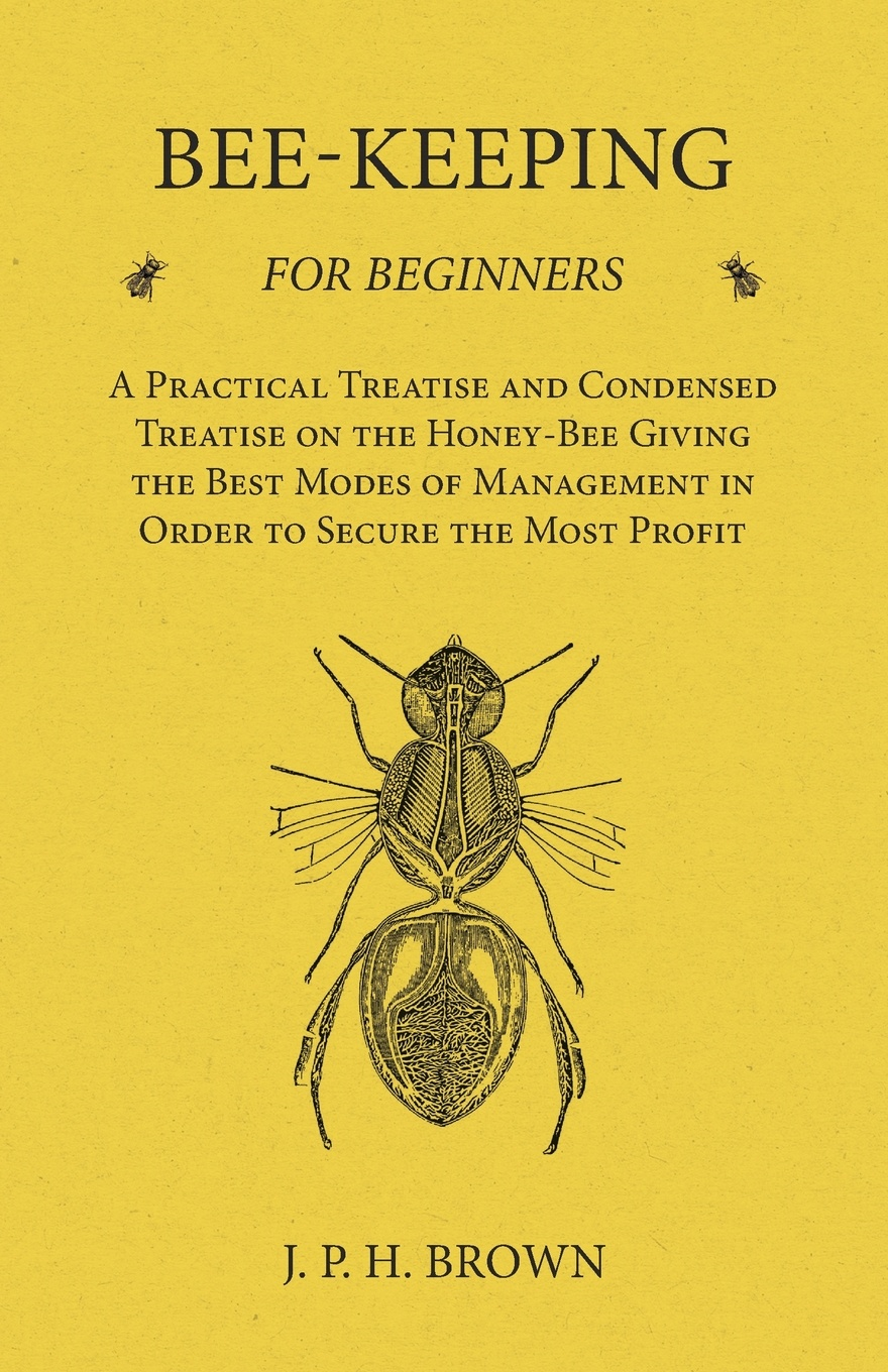 J. P. H. Brown Bee-Keeping for Beginners - A Practical Treatise and Condensed Treatise on the Honey-Bee Giving the Best Modes of Management in Order to Secure the Most Profit a manual of bee keeping