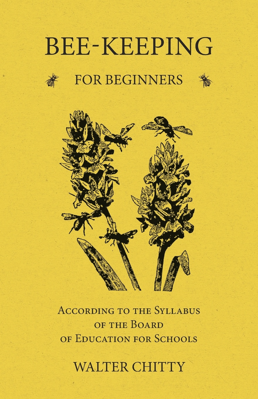 Walter Chitty Bee-Keeping for Beginners - According to the Syllabus of the Board of Education for Schools a manual of bee keeping