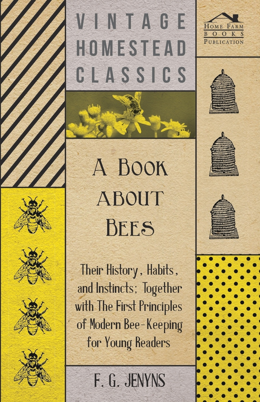 F. G. Jenyns A Book about Bees - Their History, Habits, and Instincts; Together with The First Principles of Modern Bee-Keeping for Young Readers a manual of bee keeping