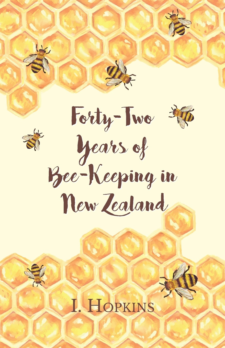 I. Hopkins Forty-Two Years of Bee-Keeping in New Zealand 1874-1916 - Some Reminiscences a manual of bee keeping