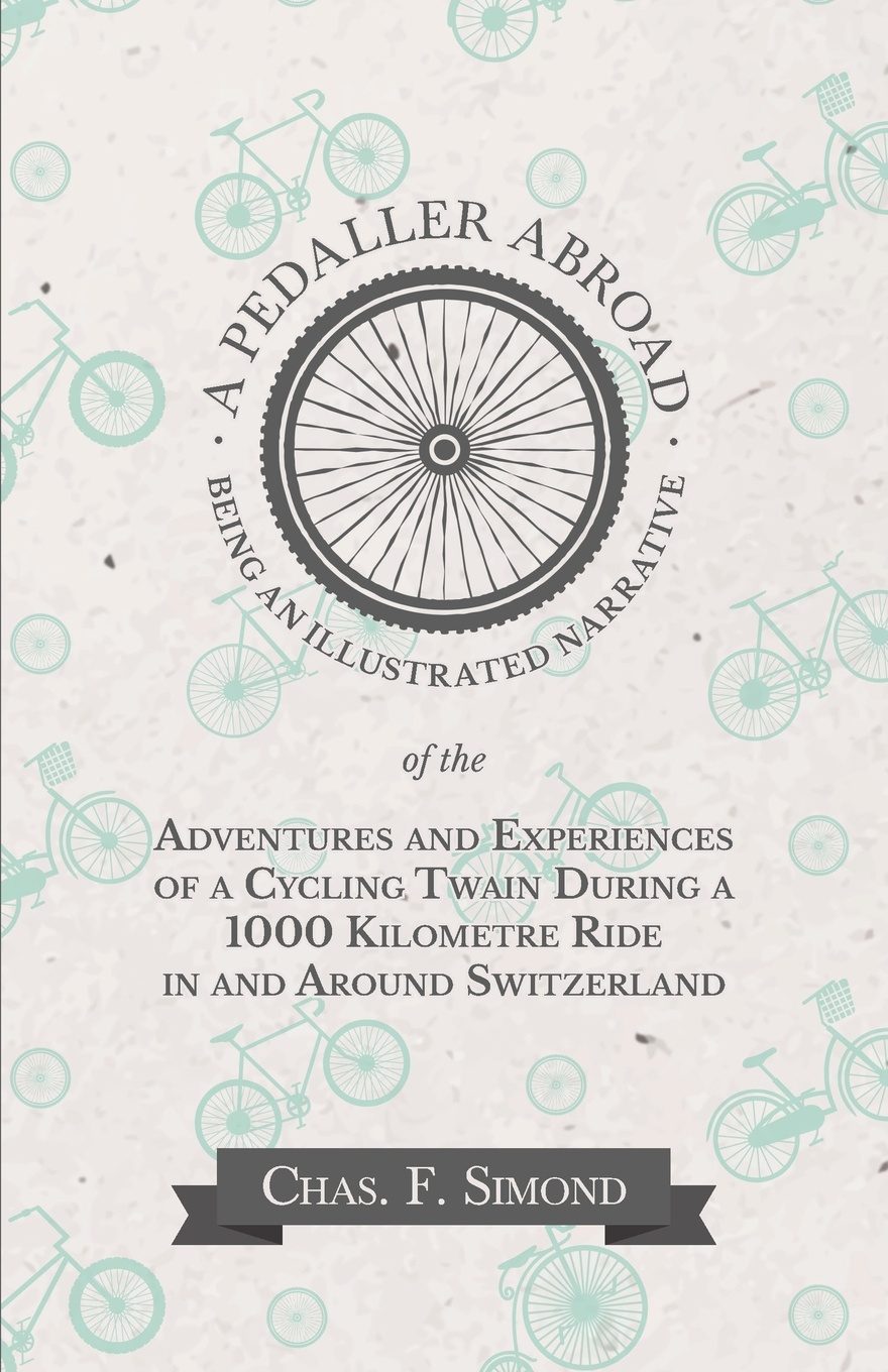 Chas. F. Simond A Pedaller Abroad - Being an Illustrated Narrative of the Adventures and Experiences of a Cycling Twain During a 1000 Kilometre Ride in and Around Switzerland