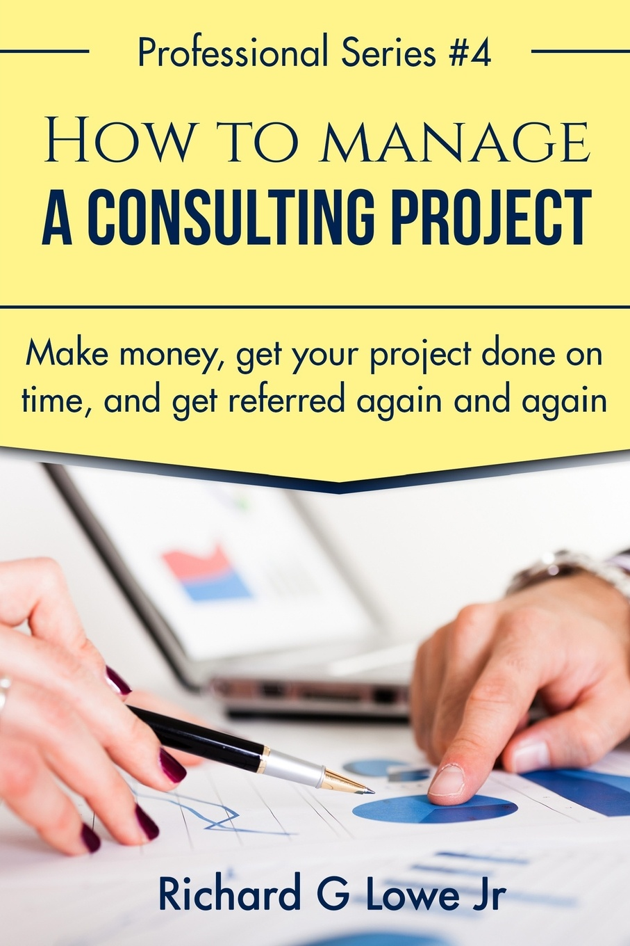 Richard G Lowe Jr How to Manage a Consulting Project. Make Money, Get Your Project Done on Time, and Get Referred Again and Again charles schwab jr make money work for you instead of you working for it lessons from a portfolio manager