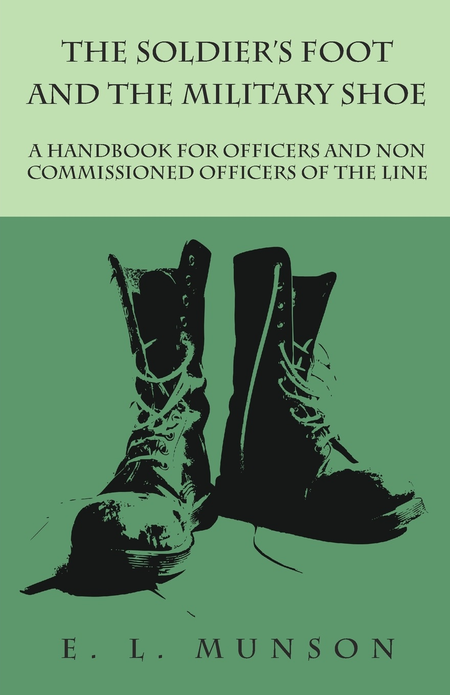 Edward Lyman Munson The Soldier's Foot and the Military Shoe - A Handbook for Officers and Non commissioned Officers of the Line edward s farrow mountain scouting a handbook for officers and soldiers on the frontiers